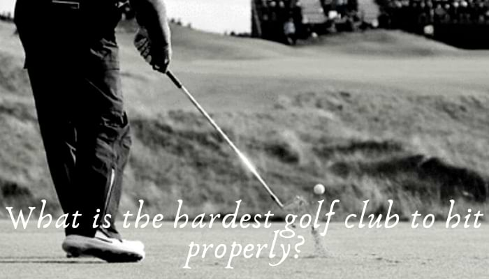 What is the hardest golf club to hit properly